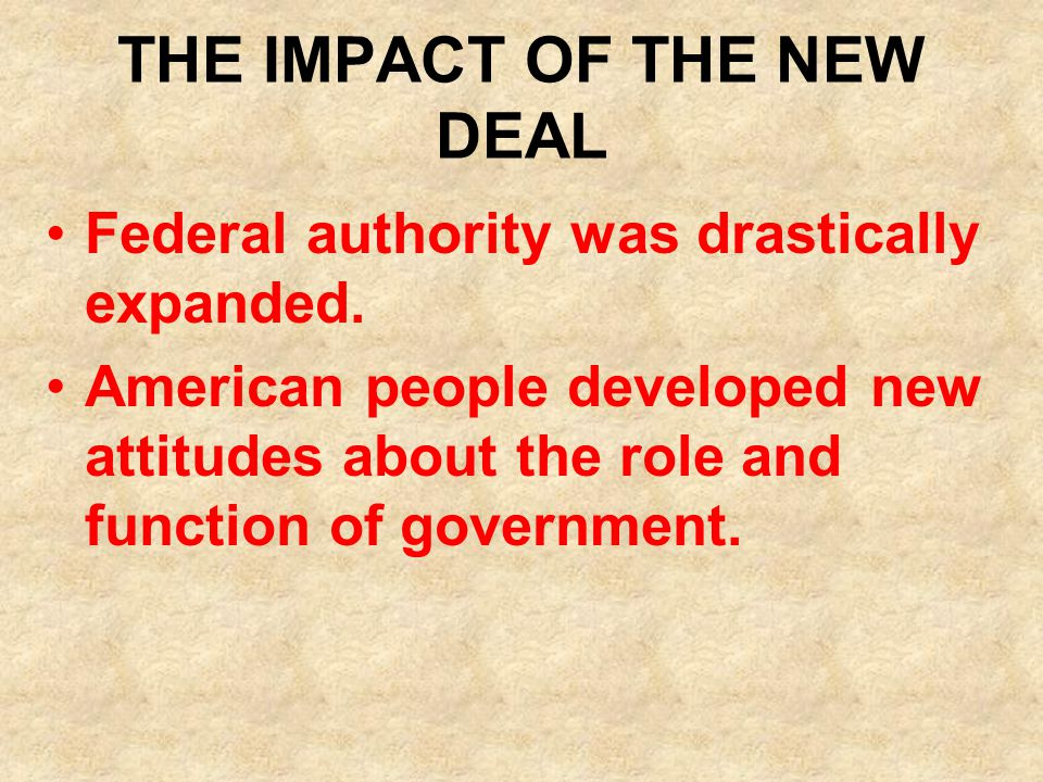 THE IMPACT OF THE NEW DEAL Federal authority was drastically expanded. American people developed new attitudes about the role and function of governme