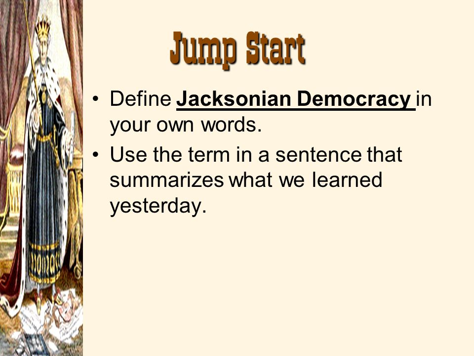 Jump Start Define Jacksonian Democracy in your own words. Use the term in a sentence that summarizes what we learned yesterday.
