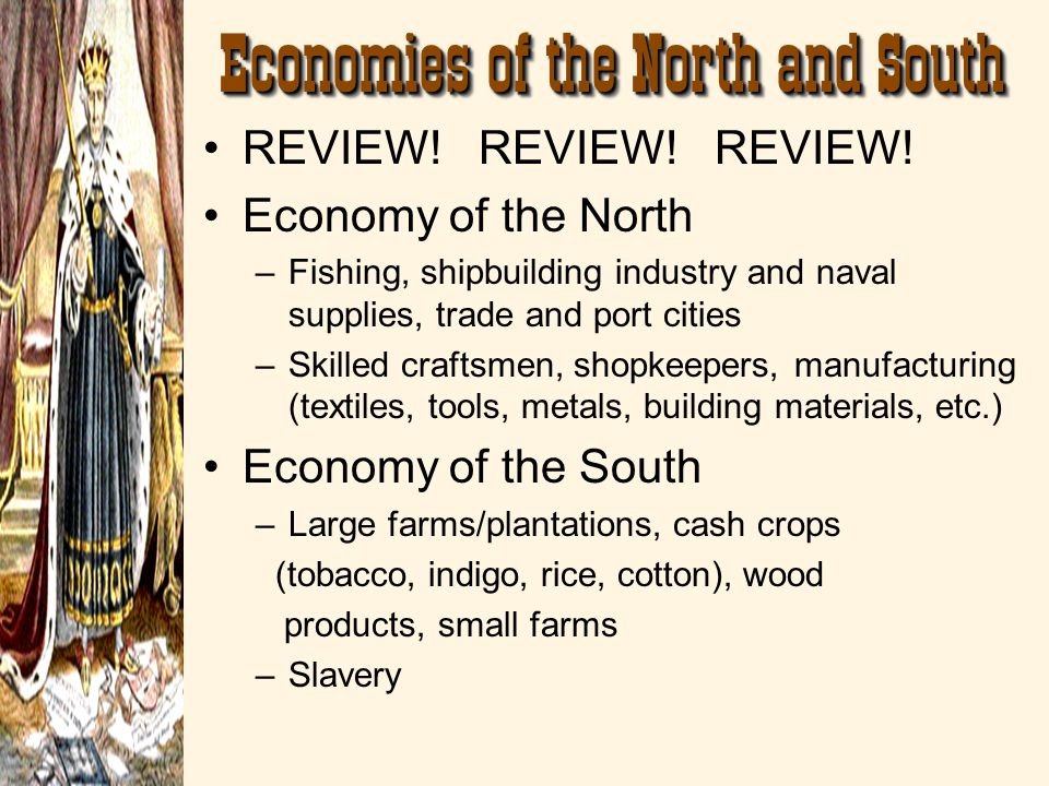 REVIEW! REVIEW! REVIEW! Economy of the North –Fishing, shipbuilding industry and naval supplies, trade and port cities –Skilled craftsmen, shopkeepers