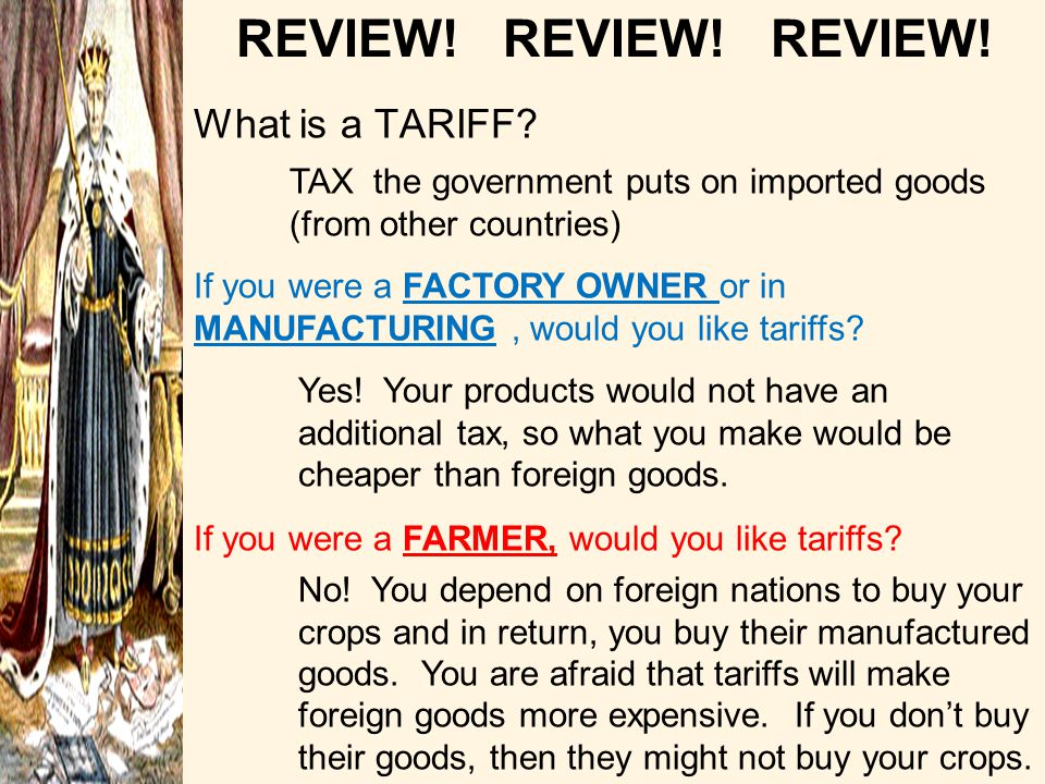 What is a TARIFF? TAX the government puts on imported goods (from other countries) If you were a FACTORY OWNER or in MANUFACTURING, would you like tar
