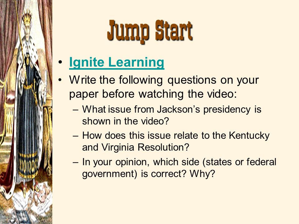 Jump Start Ignite Learning Write the following questions on your paper before watching the video: –What issue from Jacksons presidency is shown in the