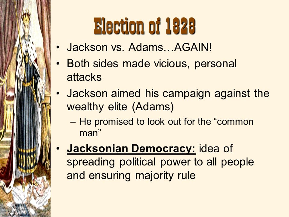 Election of 1828 Jackson vs. Adams…AGAIN! Both sides made vicious, personal attacks Jackson aimed his campaign against the wealthy elite (Adams) –He p