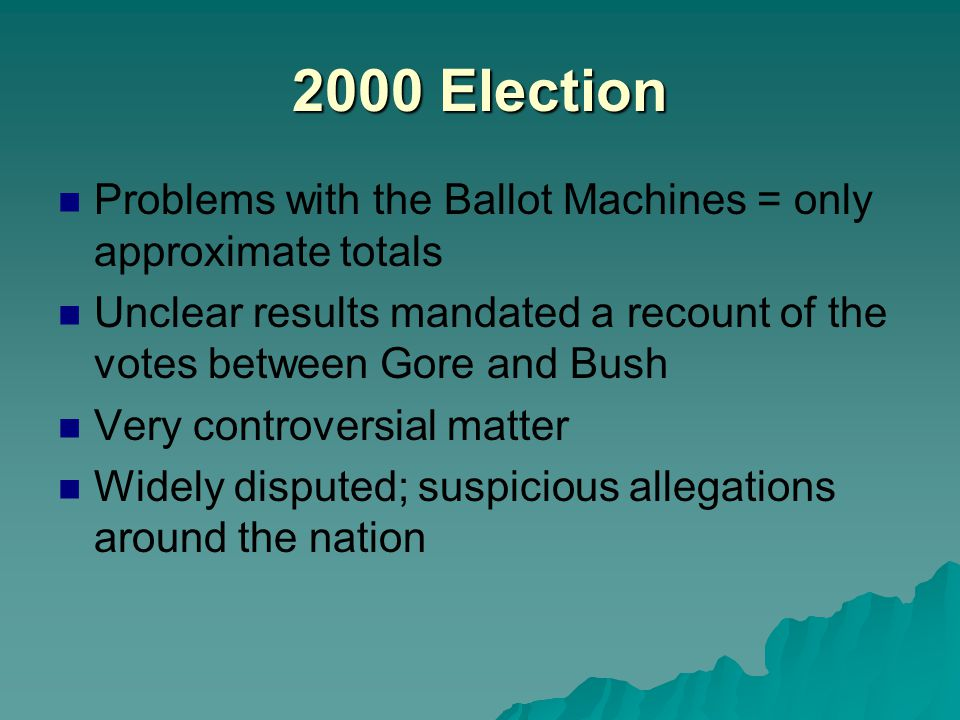 2000 Election Problems with the Ballot Machines = only approximate totals Unclear results mandated a recount of the votes between Gore and Bush Very c