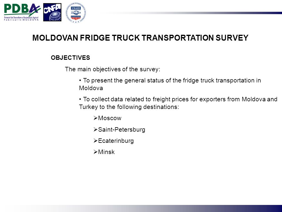 OBJECTIVES The main objectives of the survey: To present the general status of the fridge truck transportation in Moldova To collect data related to freight prices for exporters from Moldova and Turkey to the following destinations: Moscow Saint-Petersburg Ecaterinburg Minsk MOLDOVAN FRIDGE TRUCK TRANSPORTATION SURVEY