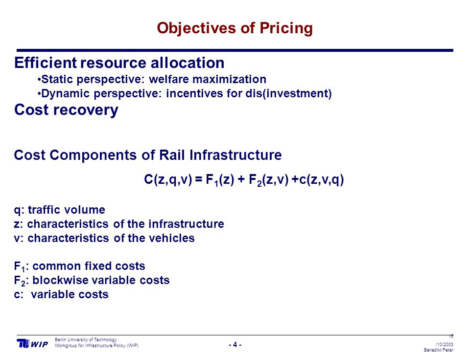 W I PW I P - 4 - Berlin University of Technology Workgroup for Infrastructure Policy (WIP) 16 /10/2003 Benedikt Peter Objectives of Pricing Efficient resource allocation Static perspective: welfare maximization Dynamic perspective: incentives for dis(investment) Cost recovery Cost Components of Rail Infrastructure C(z,q,v) = F 1 (z) + F 2 (z,v) +c(z,v,q) q: traffic volume z: characteristics of the infrastructure v: characteristics of the vehicles F 1 : common fixed costs F 2 : blockwise variable costs c: variable costs