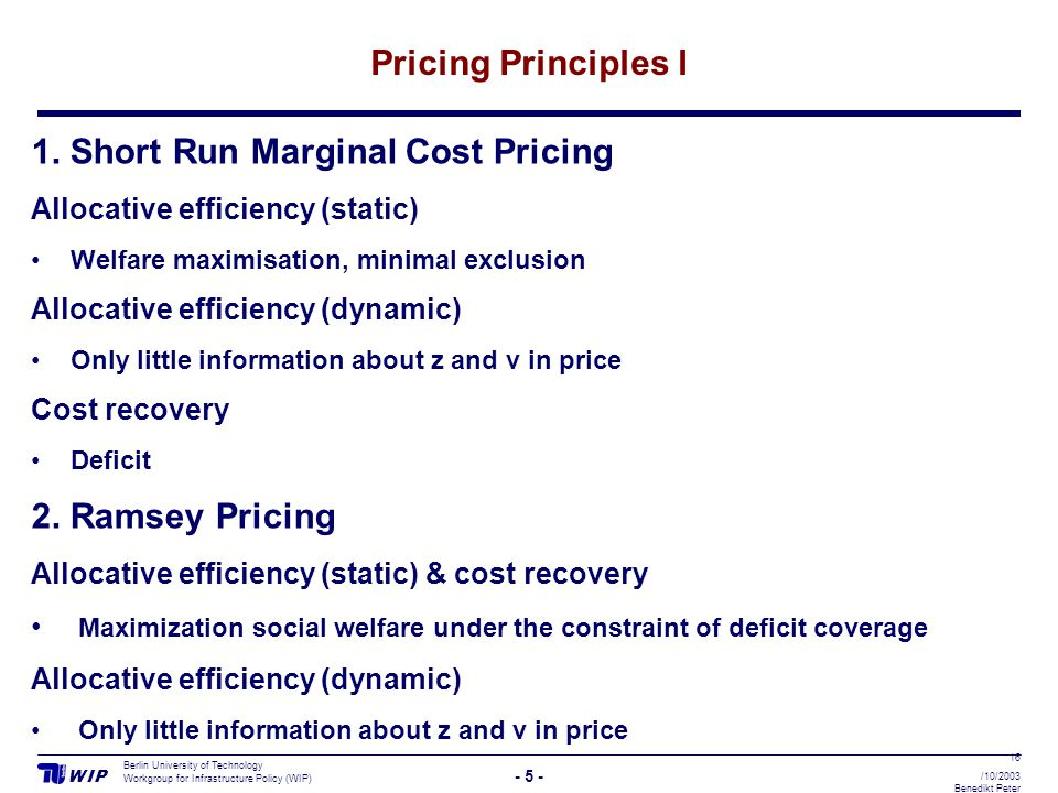 W I PW I P - 5 - Berlin University of Technology Workgroup for Infrastructure Policy (WIP) 16 /10/2003 Benedikt Peter Pricing Principles I 1. Short Ru