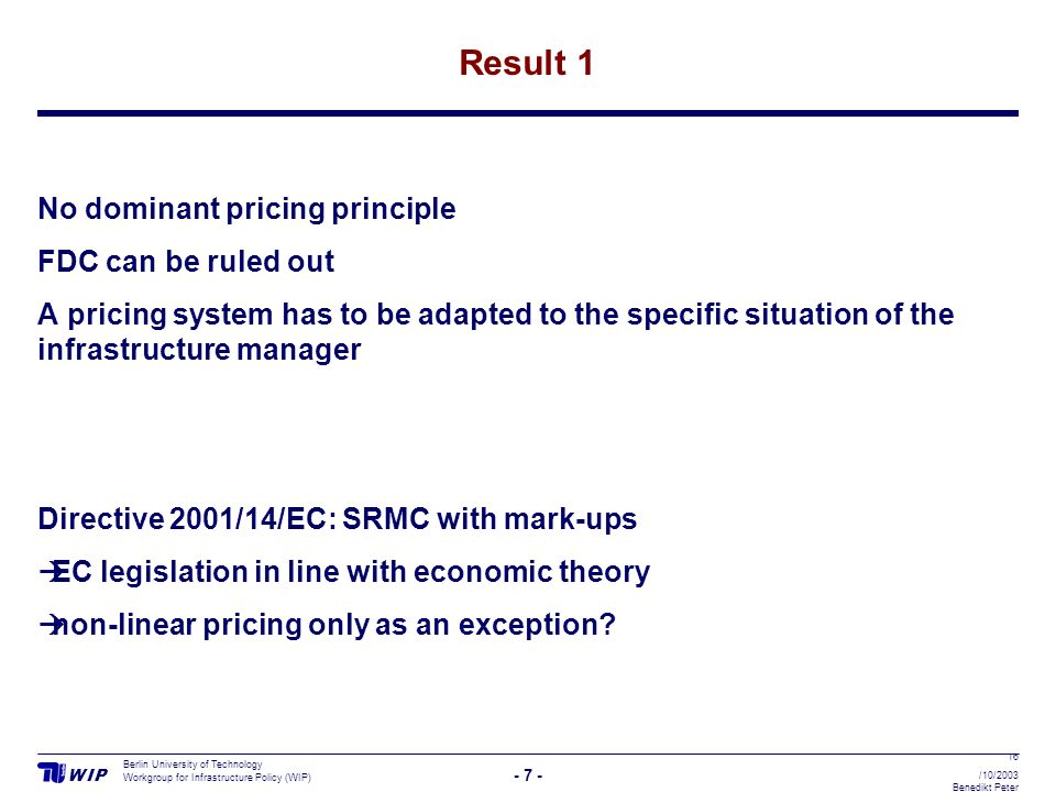 W I PW I P - 7 - Berlin University of Technology Workgroup for Infrastructure Policy (WIP) 16 /10/2003 Benedikt Peter Result 1 No dominant pricing pri
