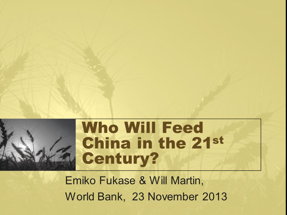 Who Will Feed China in the 21 st Century? Emiko Fukase & Will Martin, World Bank, 23 November 2013