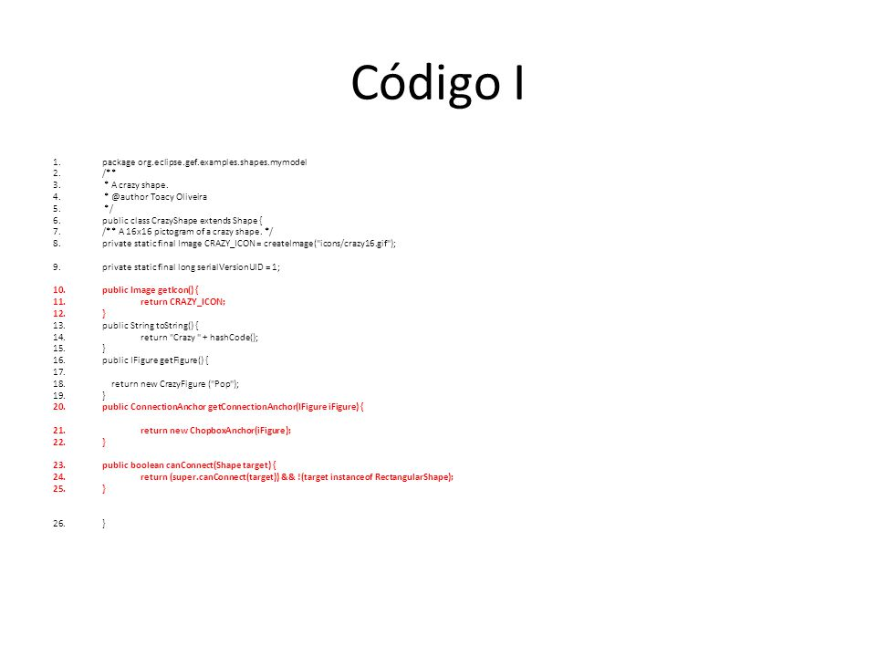 Código II 1.package org.eclipse.gef.examples.shapes.myfigures; 2.public class CrazyFigure extends RoundedRectangle { 3.public CrazyFigure(String name) { 4.super(); 5.ToolbarLayout layout = new ToolbarLayout(); 6.setLayoutManager(layout); 7.setBorder(new LineBorder(ColorConstants.black, 1)); 8.setBackgroundColor(ColorConstants.red); 9.setForegroundColor(ColorConstants.yellow); 10.setOpaque(true); 11.Label l = new Label( Crazy! + name); 12.l.setForegroundColor(ColorConstants.red); 13.l.setBackgroundColor(ColorConstants.blue); 14.l.setFont(new Font(null, Arial , 20, SWT.BOLD)); 15.l.setBorder(new LineBorder(ColorConstants.black, 2)); 16.add(l); 17.} 18.public void paintFigure(Graphics graphics) { 19.super.paintFigure(graphics); 20.graphics.setForegroundColor(ColorConstants.orange); 21.graphics.setLineStyle(Graphics.LINE_SOLID); 22.graphics.setLineWidth(3); 23.Rectangle r = getBounds(); 24.graphics.drawLine(new Point(r.x + r.width / 2, r.y + r.height * 0.3), 25.new Point(r.x + r.width / 2, r.y + r.height * 0.7)); 26.// horizontal line 27.graphics.drawLine(new Point(r.x + r.width * 0.3, r.y + r.height / 2), 28.new Point(r.x + r.width * 0.7, r.y + r.height / 2)); 29.}; 30.}