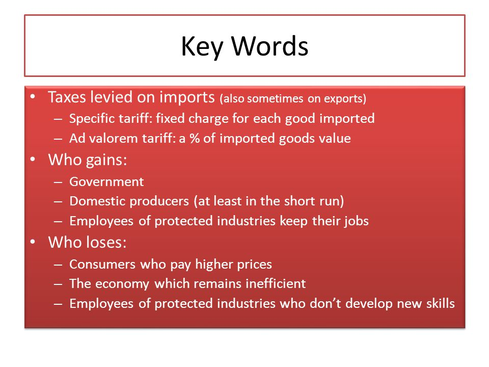 Key Words Taxes levied on imports (also sometimes on exports) – Specific tariff: fixed charge for each good imported – Ad valorem tariff: a % of impor