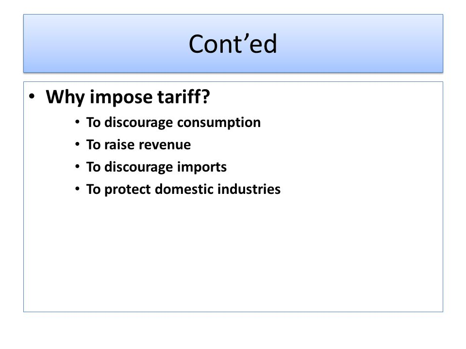 Conted Why impose tariff? To discourage consumption To raise revenue To discourage imports To protect domestic industries