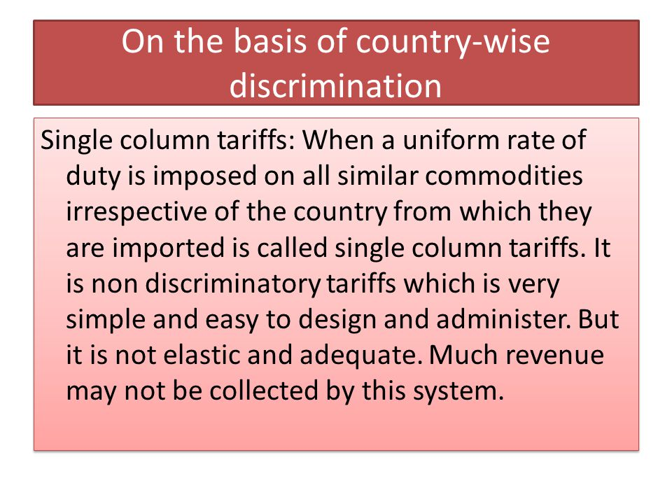 On the basis of country-wise discrimination Single column tariffs: When a uniform rate of duty is imposed on all similar commodities irrespective of t