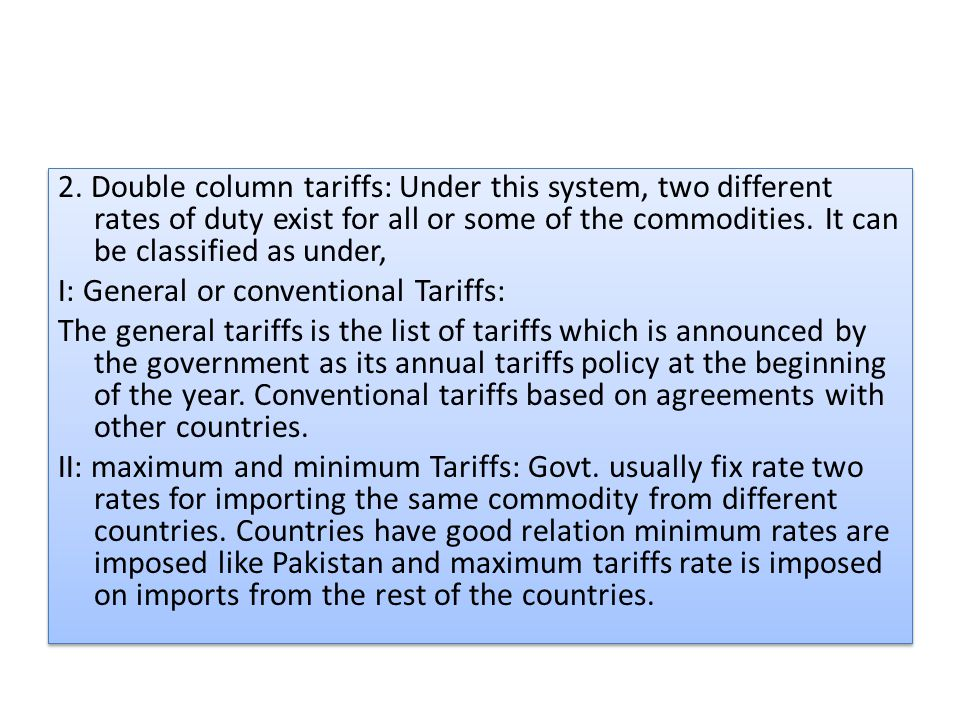 2. Double column tariffs: Under this system, two different rates of duty exist for all or some of the commodities. It can be classified as under, I: G
