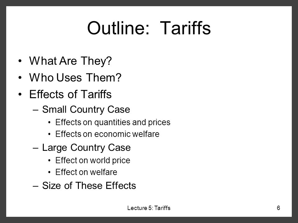 Lecture 5: Tariffs17 Effects of Tariffs: Small Country Thus: what happens due to a tariff: –Domestic output rises (Employment also rises in this industry) –Domestic demand falls –Domestic price rises (by full amount of tariff) –Imports (=DS) fall –Suppliers gain –Demanders lose –Govt gets tariff revenue –World sells us less (but it doesnt lose, because were too small for it to notice) P Q D S