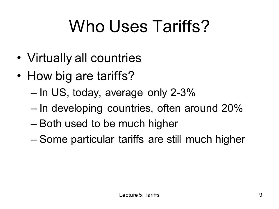 Lecture 5: Tariffs30 Effects of Tariffs: Large Country Results due to fall in world price: –Domestic price rises, but by less than the tariff –Thus, compared to the same tariff in a small country Output (and employment) rises by less –Thus the benefit to suppliers is smaller Demand falls by less –Thus the harm to demanders is smaller Imports fall by less Tariff revenue is larger (since imports fall less)