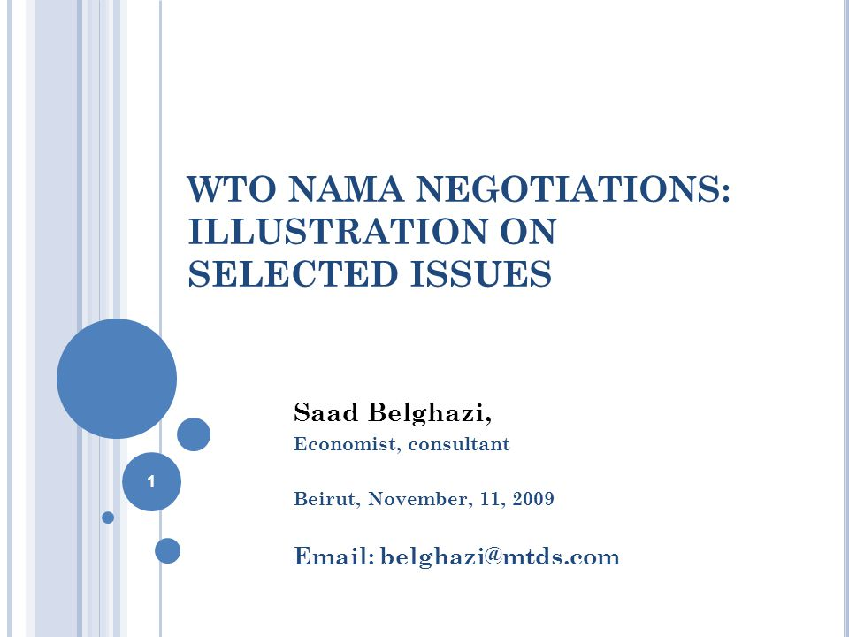 WTO NAMA NEGOTIATIONS: ILLUSTRATION ON SELECTED ISSUES Saad Belghazi, Economist, consultant Beirut, November, 11, 2009 Email: belghazi@mtds.com 1