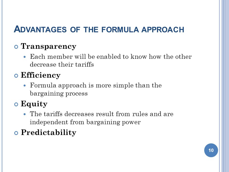 A DVANTAGES OF THE FORMULA APPROACH Transparency Each member will be enabled to know how the other decrease their tariffs Efficiency Formula approach is more simple than the bargaining process Equity The tariffs decreases result from rules and are independent from bargaining power Predictability 10