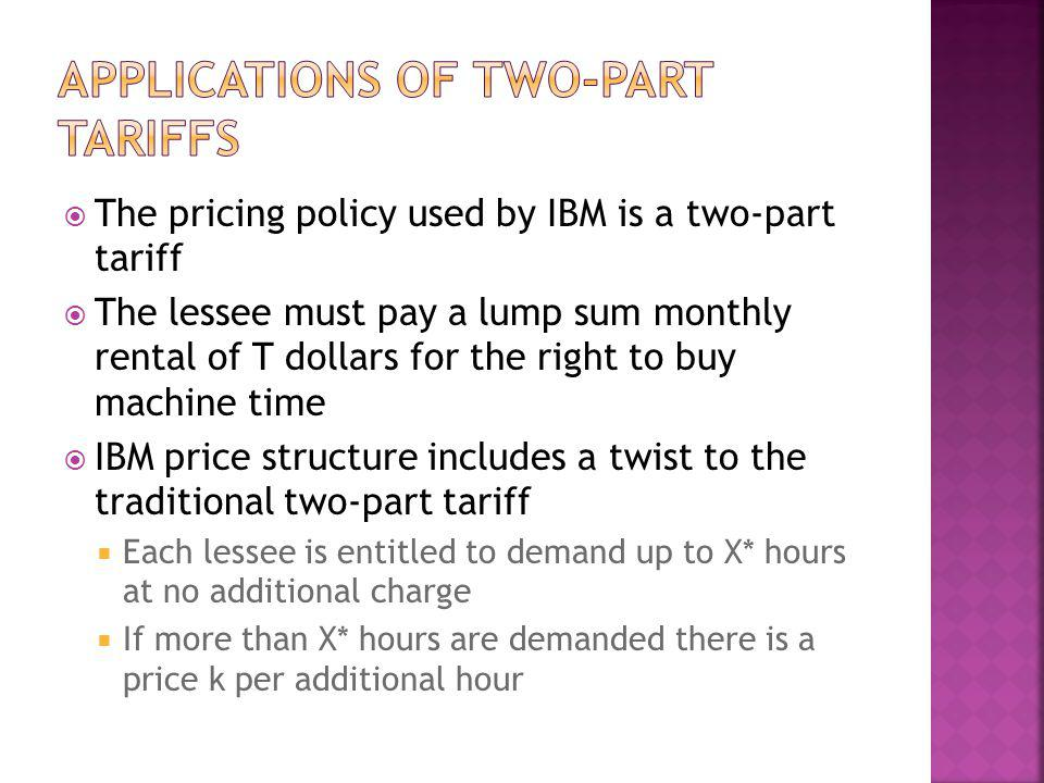 The pricing policy used by IBM is a two-part tariff The lessee must pay a lump sum monthly rental of T dollars for the right to buy machine time IBM p