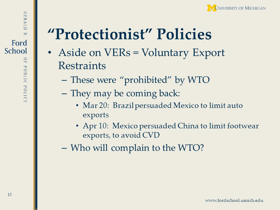 www.fordschool.umich.edu Protectionist Policies Aside on VERs = Voluntary Export Restraints – These were prohibited by WTO – They may be coming back: Mar 20: Brazil persuaded Mexico to limit auto exports Apr 10: Mexico persuaded China to limit footwear exports, to avoid CVD – Who will complain to the WTO.