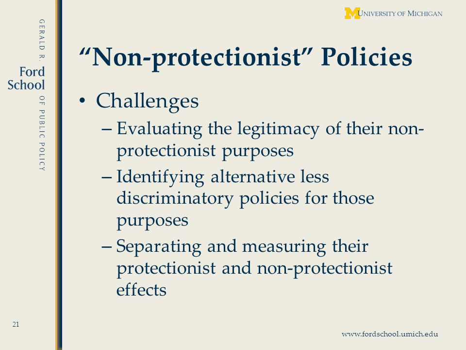 www.fordschool.umich.edu Non-protectionist Policies Challenges – Evaluating the legitimacy of their non- protectionist purposes – Identifying alternative less discriminatory policies for those purposes – Separating and measuring their protectionist and non-protectionist effects 21