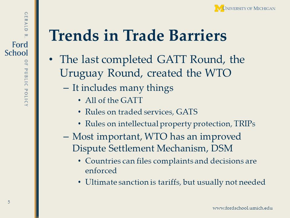 www.fordschool.umich.edu Trends in Trade Barriers The last completed GATT Round, the Uruguay Round, created the WTO – It includes many things All of the GATT Rules on traded services, GATS Rules on intellectual property protection, TRIPs – Most important, WTO has an improved Dispute Settlement Mechanism, DSM Countries can files complaints and decisions are enforced Ultimate sanction is tariffs, but usually not needed 5