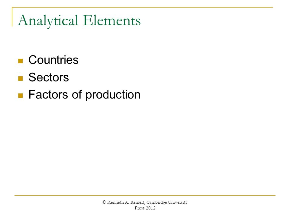Analytical Elements Countries Sectors Factors of production © Kenneth A. Reinert, Cambridge University Press 2012