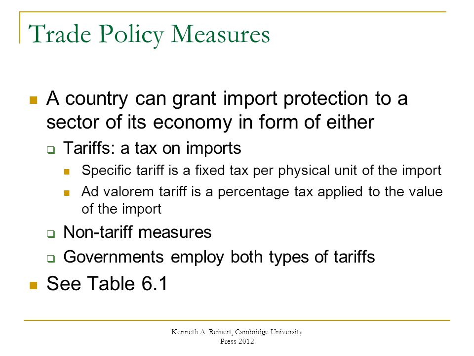 Trade Policy Measures A country can grant import protection to a sector of its economy in form of either Tariffs: a tax on imports Specific tariff is