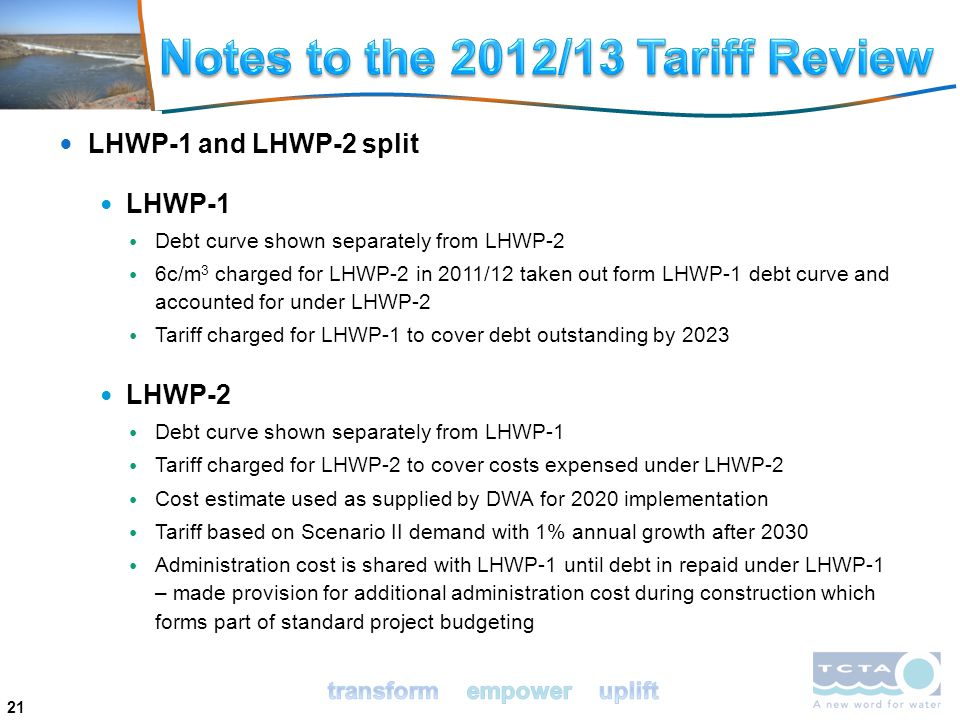 21 LHWP-1 and LHWP-2 split LHWP-1 Debt curve shown separately from LHWP-2 6c/m 3 charged for LHWP-2 in 2011/12 taken out form LHWP-1 debt curve and accounted for under LHWP-2 Tariff charged for LHWP-1 to cover debt outstanding by 2023 LHWP-2 Debt curve shown separately from LHWP-1 Tariff charged for LHWP-2 to cover costs expensed under LHWP-2 Cost estimate used as supplied by DWA for 2020 implementation Tariff based on Scenario II demand with 1% annual growth after 2030 Administration cost is shared with LHWP-1 until debt in repaid under LHWP-1 – made provision for additional administration cost during construction which forms part of standard project budgeting