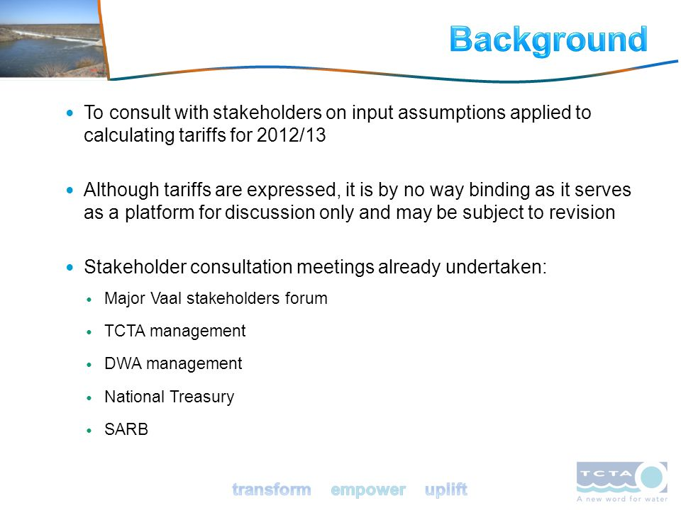 To consult with stakeholders on input assumptions applied to calculating tariffs for 2012/13 Although tariffs are expressed, it is by no way binding as it serves as a platform for discussion only and may be subject to revision Stakeholder consultation meetings already undertaken: Major Vaal stakeholders forum TCTA management DWA management National Treasury SARB