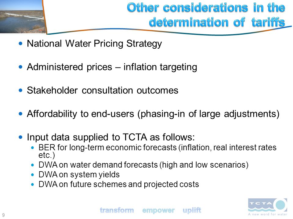 9 National Water Pricing Strategy Administered prices – inflation targeting Stakeholder consultation outcomes Affordability to end-users (phasing-in of large adjustments) Input data supplied to TCTA as follows: BER for long-term economic forecasts (inflation, real interest rates etc.) DWA on water demand forecasts (high and low scenarios) DWA on system yields DWA on future schemes and projected costs
