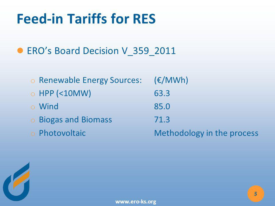 www.ero-ks.org Feed-in Tariffs for RES EROs Board Decision V_359_2011 o o Renewable Energy Sources: (/MWh) o o HPP (<10MW) 63.3 o o Wind 85.0 o o Biogas and Biomass 71.3 o o PhotovoltaicMethodology in the process 5