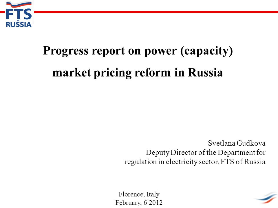 Progress report on power (capacity) market pricing reform in Russia Svetlana Gudkova Deputy Director of the Department for regulation in electricity sector, FTS of Russia Florence, Italy February, 6 2012