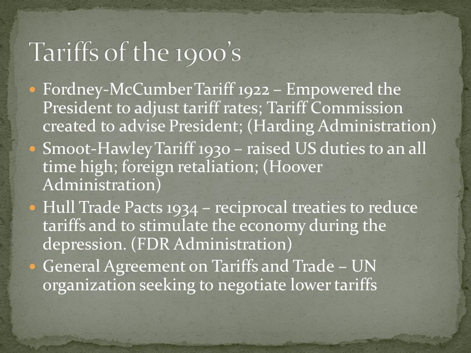 Fordney-McCumber Tariff 1922 – Empowered the President to adjust tariff rates; Tariff Commission created to advise President; (Harding Administration) Smoot-Hawley Tariff 1930 – raised US duties to an all time high; foreign retaliation; (Hoover Administration) Hull Trade Pacts 1934 – reciprocal treaties to reduce tariffs and to stimulate the economy during the depression.