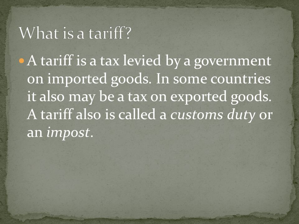 A tariff is a tax levied by a government on imported goods.