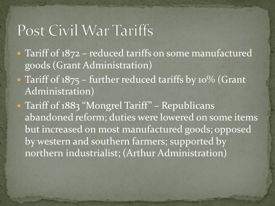 Tariff of 1872 – reduced tariffs on some manufactured goods (Grant Administration) Tariff of 1875 – further reduced tariffs by 10% (Grant Administration) Tariff of 1883 Mongrel Tariff – Republicans abandoned reform; duties were lowered on some items but increased on most manufactured goods; opposed by western and southern farmers; supported by northern industrialist; (Arthur Administration)