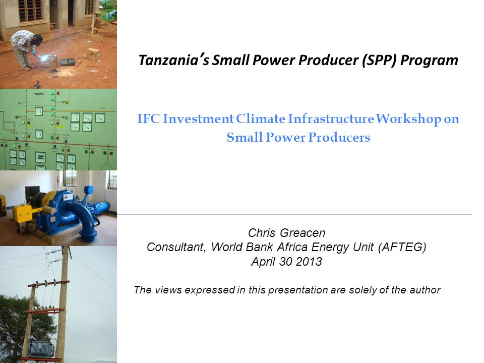 Tanzanias Small Power Producer (SPP) Program IFC Investment Climate Infrastructure Workshop on Small Power Producers Chris Greacen Consultant, World Bank Africa Energy Unit (AFTEG) April The views expressed in this presentation are solely of the author