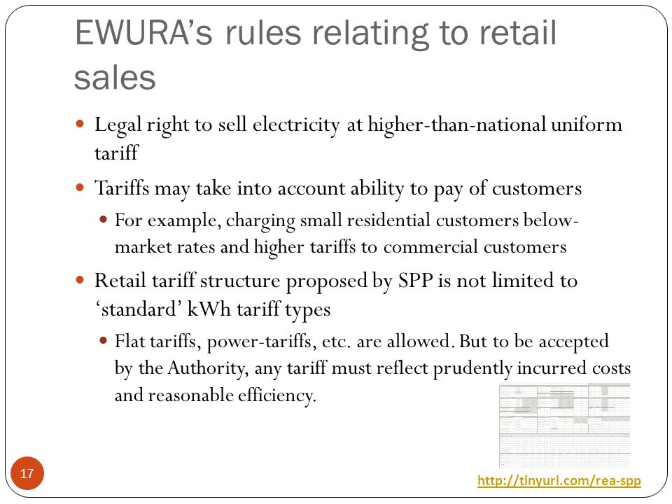 EWURAs rules relating to retail sales Legal right to sell electricity at higher-than-national uniform tariff Tariffs may take into account ability to pay of customers For example, charging small residential customers below- market rates and higher tariffs to commercial customers Retail tariff structure proposed by SPP is not limited to standard kWh tariff types Flat tariffs, power-tariffs, etc.