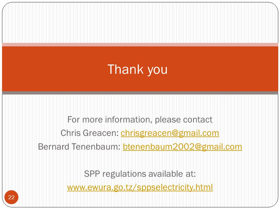 For more information, please contact Chris Greacen: chrisgreacen@gmail.comchrisgreacen@gmail.com Bernard Tenenbaum: btenenbaum2002@gmail.combtenenbaum2002@gmail.com SPP regulations available at: www.ewura.go.tz/sppselectricity.html Thank you 22