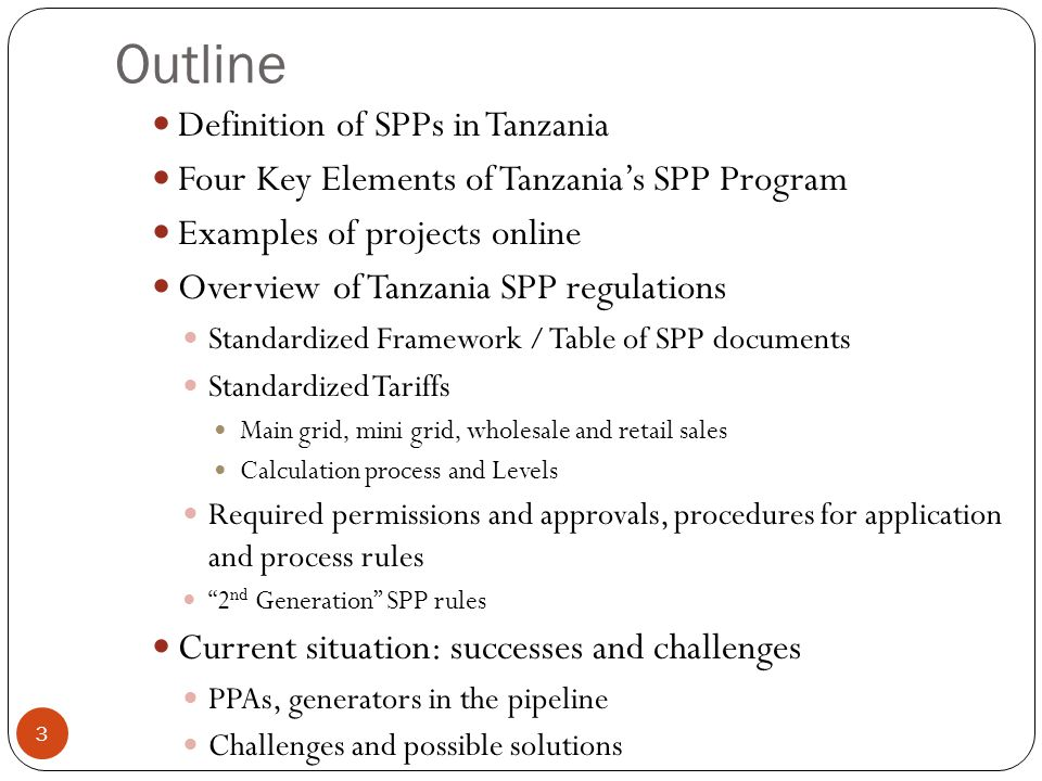 Outline 3 Definition of SPPs in Tanzania Four Key Elements of Tanzanias SPP Program Examples of projects online Overview of Tanzania SPP regulations Standardized Framework / Table of SPP documents Standardized Tariffs Main grid, mini grid, wholesale and retail sales Calculation process and Levels Required permissions and approvals, procedures for application and process rules 2 nd Generation SPP rules Current situation: successes and challenges PPAs, generators in the pipeline Challenges and possible solutions