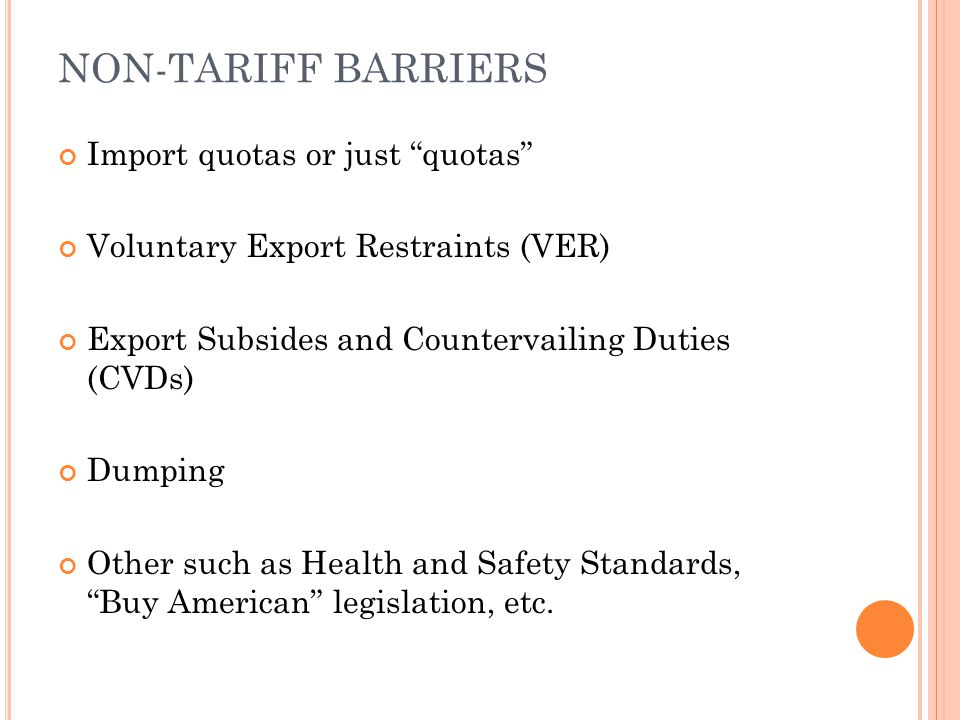 V OLUNTARY EXPORT RESTRAINTS (VER S ) Just like an absolute quota (restricting quantity of imports of a particular kind) The difference is that quotas are legislatively determined and take a long time to enact and once enacted they are difficult to repeal VERs are voluntary so they are not monitored by the international community