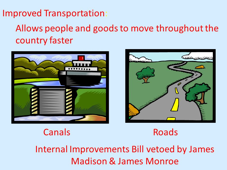 Improved Transportation: Allows people and goods to move throughout the country faster Internal Improvements Bill vetoed by James Madison & James Monroe CanalsRoads