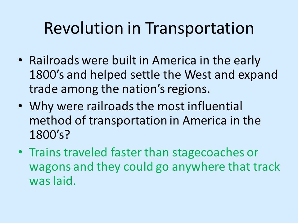 Revolution in Transportation Railroads were built in America in the early 1800s and helped settle the West and expand trade among the nations regions.
