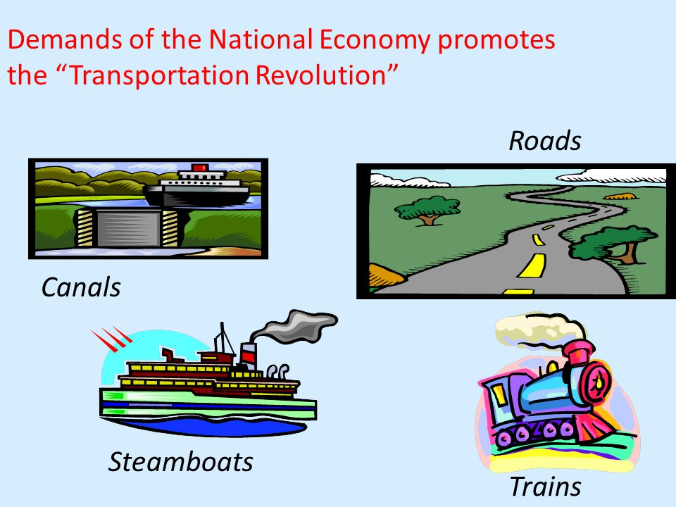 Demands of the National Economy promotes the Transportation Revolution Roads Canals Trains Steamboats