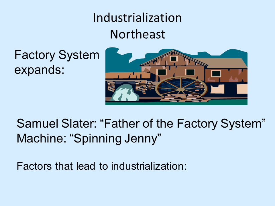 Industrialization Northeast Factory System expands: Samuel Slater: Father of the Factory System Machine: Spinning Jenny Factors that lead to industrialization: