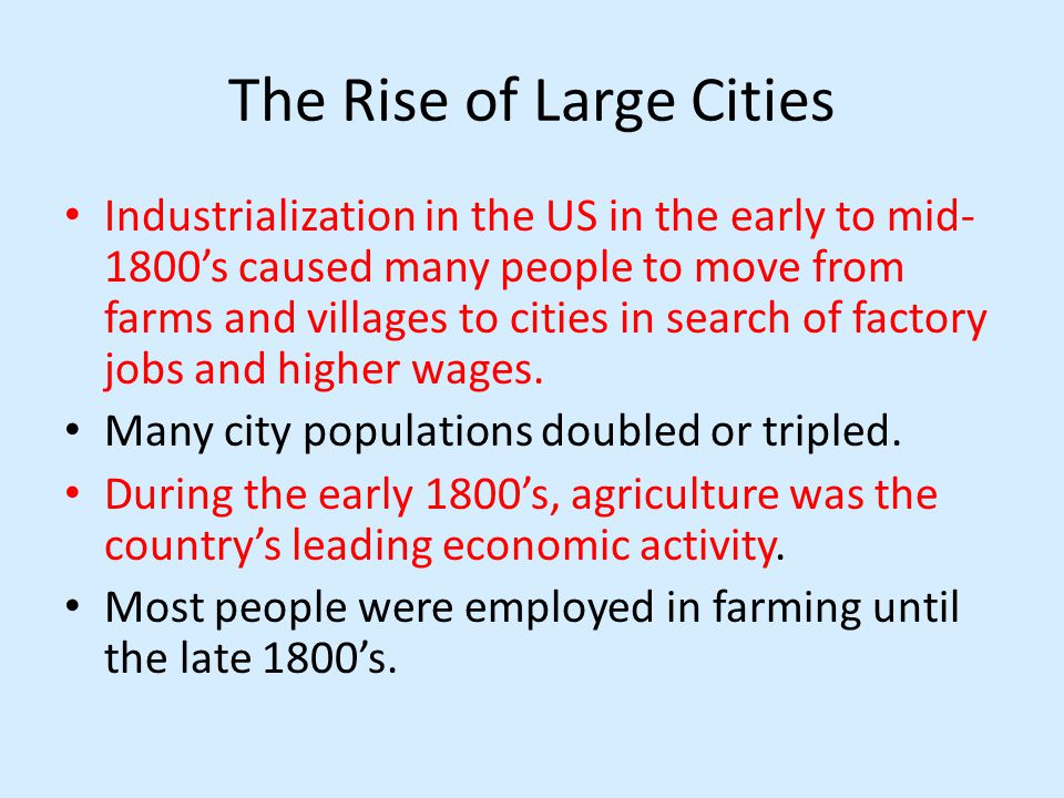 The Rise of Large Cities Industrialization in the US in the early to mid- 1800s caused many people to move from farms and villages to cities in search of factory jobs and higher wages.
