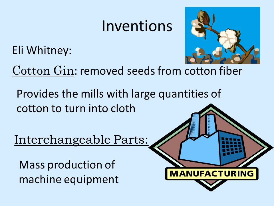 Inventions Eli Whitney: Cotton Gin : removed seeds from cotton fiber Interchangeable Parts: Provides the mills with large quantities of cotton to turn into cloth Mass production of machine equipment
