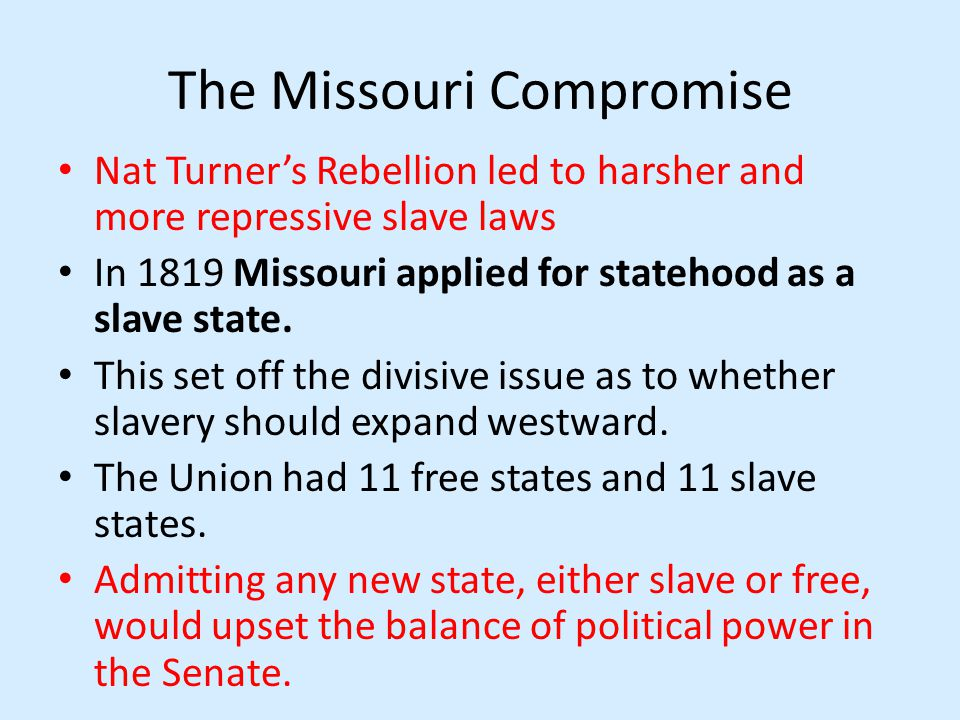 The Missouri Compromise Nat Turners Rebellion led to harsher and more repressive slave laws In 1819 Missouri applied for statehood as a slave state.