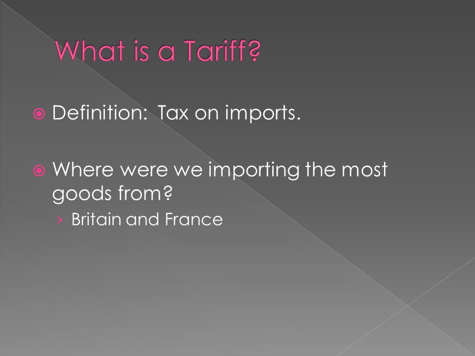 Definition: Tax on imports. Where were we importing the most goods from Britain and France