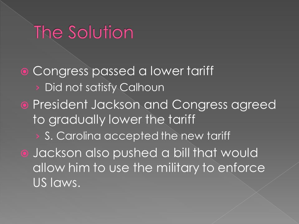 Congress passed a lower tariff Did not satisfy Calhoun President Jackson and Congress agreed to gradually lower the tariff S.