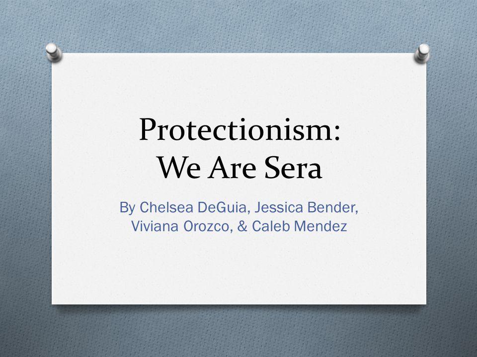 Protectionism: We Are Sera By Chelsea DeGuia, Jessica Bender, Viviana Orozco, & Caleb Mendez